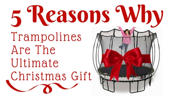 5 Things That Make A Trampoline The Ultimate Christmas Gift